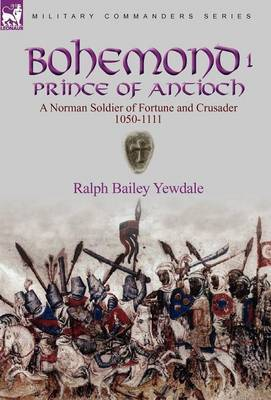 Bohemond I, Prince of Antioch: A Norman Soldier of Fortune and Crusader 1050-1111