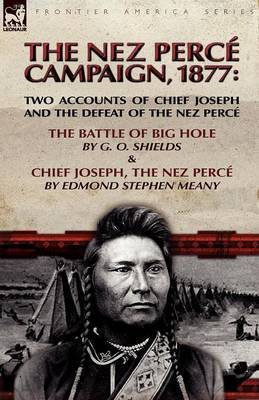 The Nez Perce Campaign, 1877: Two Accounts of Chief Joseph and the Defeat of the Nez Perce---The Battle of Big Hole & Chief Joseph, the Nez Perce