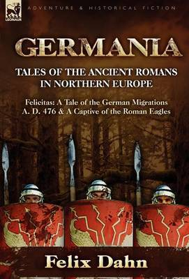 Germania: Tales of the Ancient Romans in Northern Europe-Felicitas: A Tale of the German Migrations A. D. 476 & a Captive of the