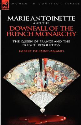 Marie Antoinette and the Downfall of Royalty: The Queen of France and the French Revolution