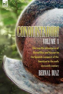 Conquistador! the True Life Adventures of Bernal Diaz and His Part in the Spanish Conquest of the Americas in the Early Sixteenth Century: Volume 1
