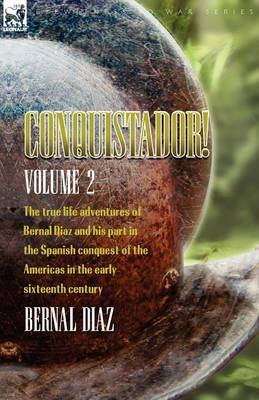 Conquistador! the True Life Adventures of Bernal Diaz and His Part in the Spanish Conquest of the Americas in the Early Sixteenth Century: Volume 2