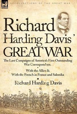 Richard Harding Davis' Great War: The Last Campaigns of America's First Outstanding War Correspondent-With the Allies & with the French in France and Salonika