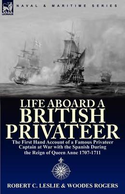 Life Aboard a British Privateer: The First Hand Account of a Famous Privateer Captain at War with the Spanish During the Reign of Queen Anne 1707-1711