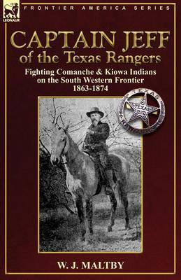 Captain Jeff of the Texas Rangers: Fighting Comanche & Kiowa Indians on the South Western Frontier 1863-1874