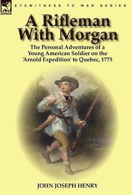 A Rifleman with Morgan: The Personal Adventures of a Young American Soldier on the 'Arnold Expedition' to Quebec, 1775