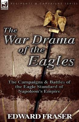 The War Drama of the Eagles: The Campaigns & Battles of the Eagle Standard of Napoleon's Empire