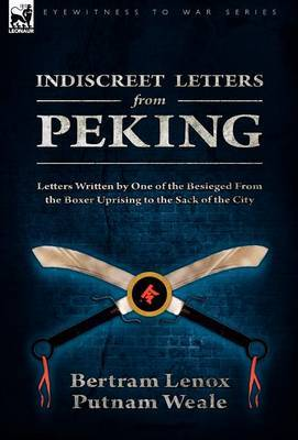 Indiscreet Letters from Peking: Letters Written by One of the Besieged from the Boxer Uprising to the Sack of the City
