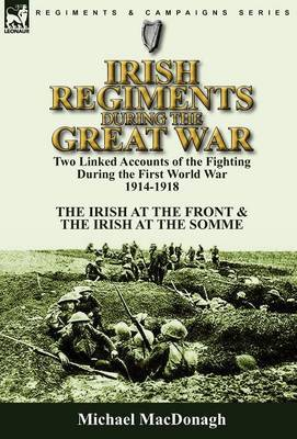 Irish Regiments During the Great War: Two Linked Accounts of the Fighting During the First World War 1914-1918-The Irish at the Front & the Irish at the Somme