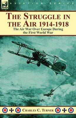 The Struggle in the Air 1914-1918: The Air War Over Europe During the First World War