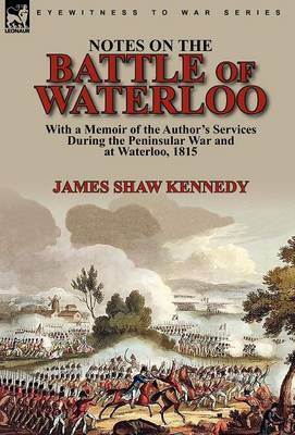 Notes on the Battle of Waterloo: With a Memoir of the Author' Services During the Peninsular War and at Waterloo, 1815