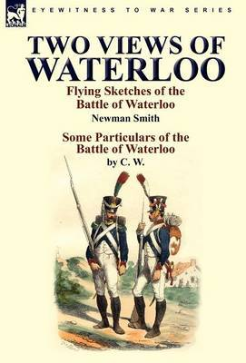 Two Views of Waterloo: Flying Sketches of the Battle of Waterloo & Some Particulars of the Battle of Waterloo
