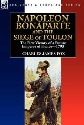 Napoleon Bonaparte and the Siege of Toulon: The First Victory of a Future Emperor of France, 1793