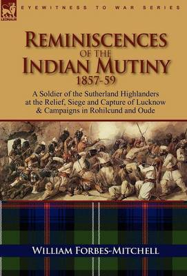 Reminiscences of the Indian Mutiny 1857-59: A Soldier of the Sutherland Highlanders at the Relief, Siege and Capture of Lucknow & Campaigns in Rohilcund and Oude