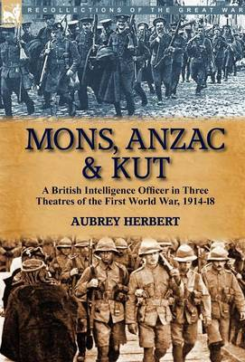 Mons, Anzac & Kut  : A British Intelligence Officer in Three Theatres of the First World War, 1914-18