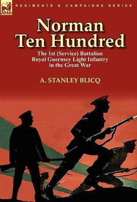 Norman Ten Hundred: The 1st (Service) Battalion Royal Guernsey Light Infantry in the Great War