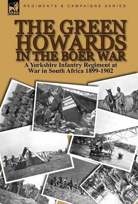 The Green Howards in the Boer War: A Yorkshire Infantry Regiment at War in South Africa 1899-1902