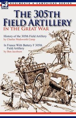 The 305th Field Artillery in the Great War: History of the 305th Field Artillery & in France with Battery F 305th Field Artillery