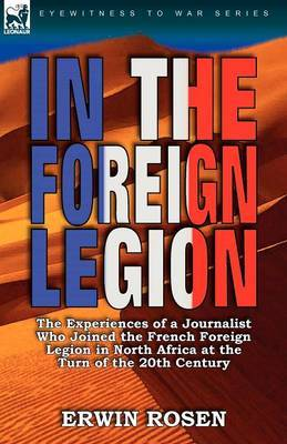 In the Foreign Legion: The Experiences of a Journalist Who Joined the French Foreign Legion in North Africa at the Turn of the 20th Century