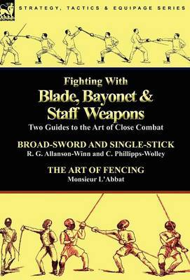 Fighting with Blade, Bayonet & Staff Weapons  : Two Guides to the Art of Close Combat