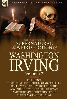The Collected Supernatural and Weird Fiction of Washington Irving: Volume 2-Including Three Novelettes 'The Legend of Sleepy Hollow, ' 'Dolph Heyliger