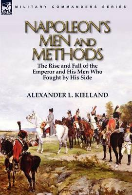 Napoleon's Men and Methods: The Rise and Fall of the Emperor and His Men Who Fought by His Side