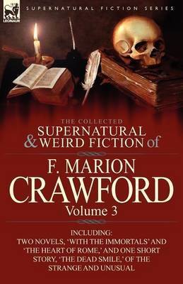 The Collected Supernatural and Weird Fiction of F. Marion Crawford: Volume 3-Including Two Novels, 'With the Immortals' and 'The Heart of Rome, ' and