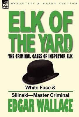 Elk of the 'Yard'-The Criminal Cases of Inspector Elk: Volume 3-White Face & Silinski-Master Criminal