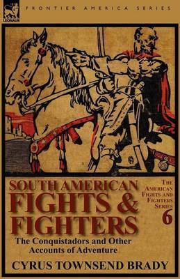 South American Fights & Fighters  : The Conquistadors and Other Accounts of Adventure