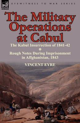 The Military Operations at Cabul-The Kabul Insurrection of 1841-42 & Rough Notes During Imprisonment in Affghanistan, 1843