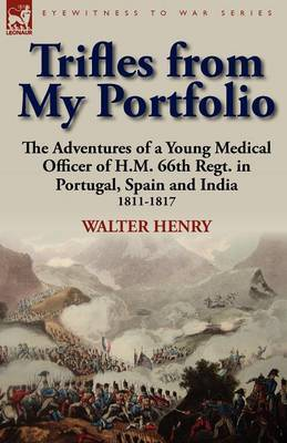 Trifles from My Portfolio: The Adventures of a Young Medical Officer of H.M. 66th Regt. in Portugal, Spain and India 1811-1817