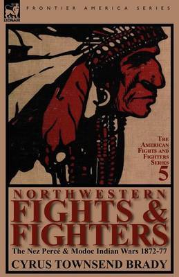 Northwestern Fights & Fighters  : The Nez Perce & Modoc Indian Wars 1872-77