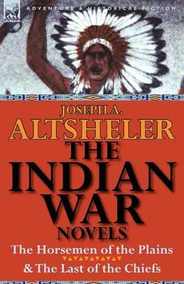 The Indian War Novels: The Horsemen of the Plains & the Last of the Chiefs