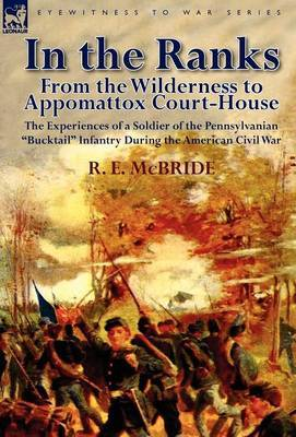 In the Ranks: From the Wilderness to Appomattox Court-House-The Experiences of a Soldier of the Pennsylvanian Bucktail Infantry Du