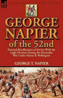 George Napier of the 52nd: Personal Recollections of Service with the Light Division During the Peninsular War Under Moore & Wellington