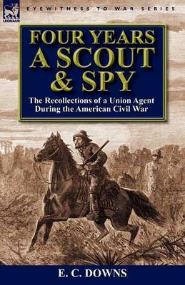 Four Years a Scout and Spy: The Recollections of a Union Agent During the American Civil War