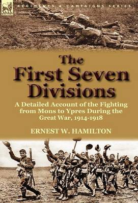 The First Seven Divisions: A Detailed Account of the Fighting from Mons to Ypres During the Great War, 1914-1918