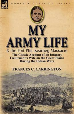 My Army Life and the Fort Phil. Kearney Massacre: The Classic Account of an Infantry Lieutenant's Wife on the Great Plains During the Indian Wars