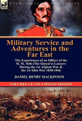 Military Service and Adventures in the Far East: The Experiences of an Officer of the H. M. 16th (the Queen's) Lancers During the 1st Afghan War & the