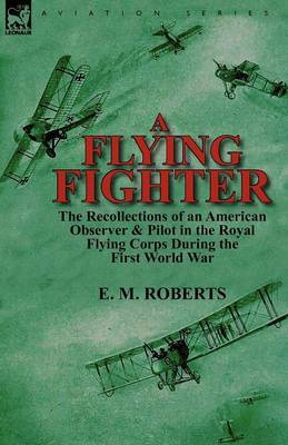 A Flying Fighter: The Recollections of an American Observer & Pilot in the Royal Flying Corps During the First World War