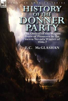 History of the Donner Party: The Ordeal of the Wagon Train of Pioneers in the Sierra Nevada Winter of 1846-7