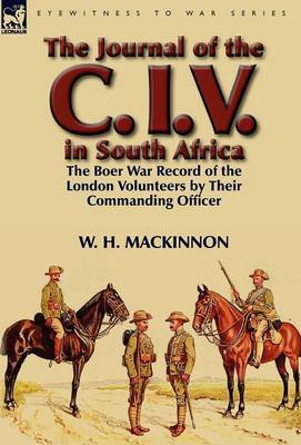 The Journal of the C. I. V. in South Africa: The Boer War Record of the London Volunteers by Their Commanding Officer