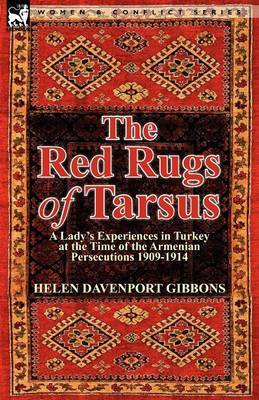 The Red Rugs of Tarsus: A Lady's Experiences in Turkey at the Time of the Armenian Persecutions 1909-1914