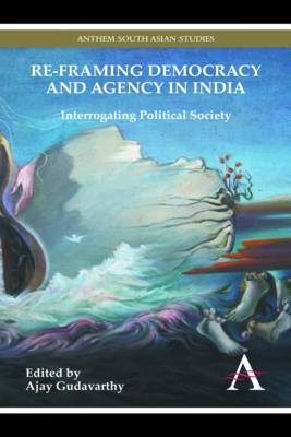 Re-framing Democracy and Agency in India: Interrogating Political Society