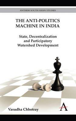 The Anti-Politics Machine in India: State, Decentralization and Participatory Watershed Development