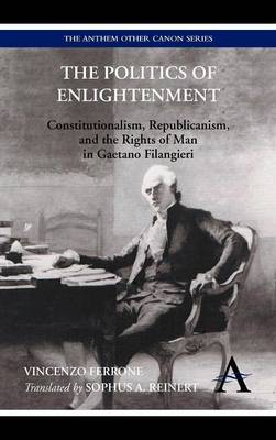 The Politics of Enlightenment: Constitutionalism, Republicanism, and the Rights of Man in Gaetano Filangieri