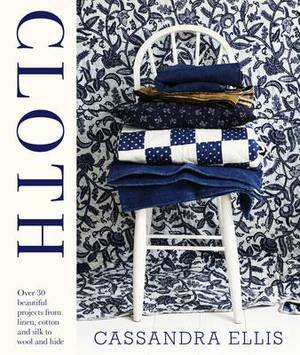 Cloth: Over 30 Beautiful Projects from Linen, Cotton and Silk to Wool and Hide