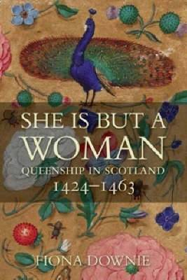 She is But a Woman: Queenship in Scotland 1424-1463