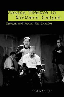 Making Theatre in Northern Ireland: Through and Beyond the Troubles