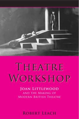 Theatre Workshop: Joan Littlewood and the Making of Modern British Theatre